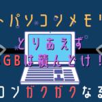 ノートPCのメモリ容量な…悪い事は言わんから8GBはあった方がいいぞ…という話。