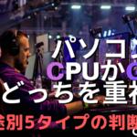 CPUとGPUはどっちを重視すればいいの?5タイプの用途別に判断!