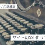 【極端に短い用語解説】ブログのSSL化って何?