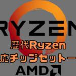 歴代Ryzenの対応チップセット一覧表を作らせていただきました。